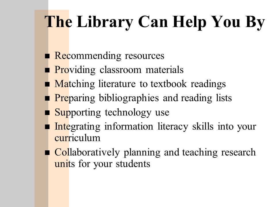 The Library Can Help You By n Recommending resources n Providing classroom materials n Matching literature to textbook readings n Preparing bibliographies and reading lists n Supporting technology use n Integrating information literacy skills into your curriculum n Collaboratively planning and teaching research units for your students
