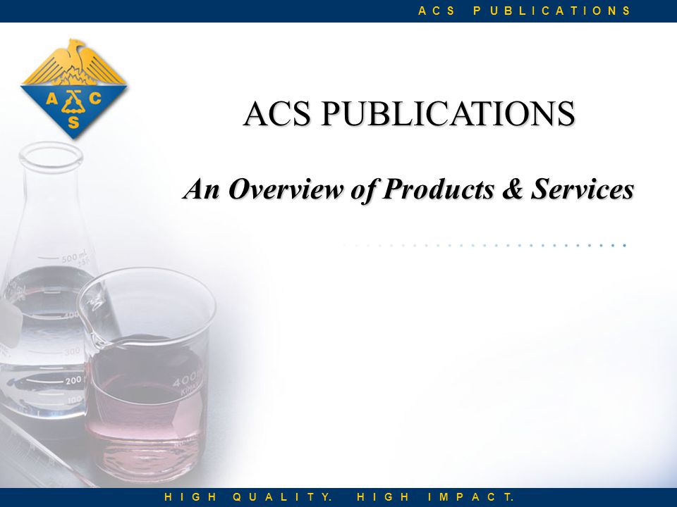 ACS PUBLICATIONS An Overview of Products & Services A C S P U B L I C A T I O N S H I G H Q U A L I T Y.