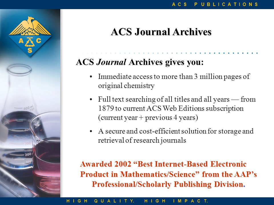 ACS Journal Archives ACS Journal Archives gives you: Immediate access to more than 3 million pages of original chemistry Full text searching of all titles and all years — from 1879 to current ACS Web Editions subscription (current year + previous 4 years) A secure and cost-efficient solution for storage and retrieval of research journals H I G H Q U A L I T Y.