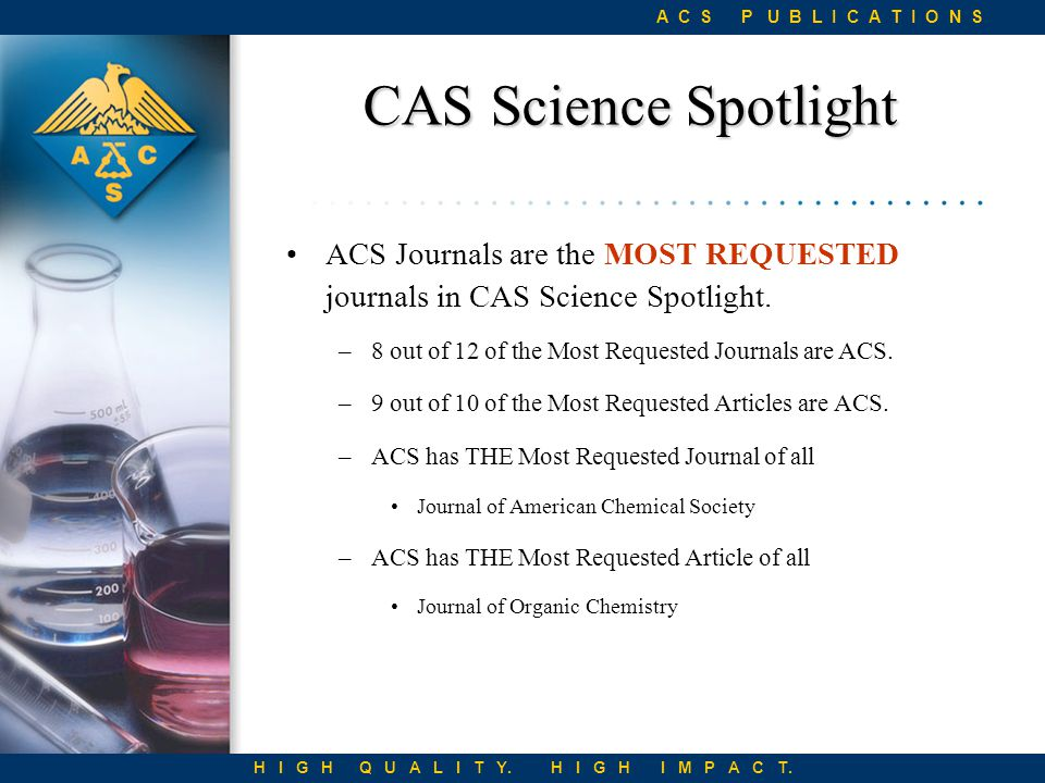 New Journals Launched since 1999 Since 1999, ACS Publications has introduced a total of 8 new high quality publications Organic Letters (1999) Journal of Combinatorial Chemistry (1999) Biomacromolecules (2000) Crystal Growth & Design (2001) Nano Letters (2001) Journal of Proteome Research (2002) Molecular Pharmaceutics (2004) Journal of Chemical Theory and Computation (2005) H I G H Q U A L I T Y.