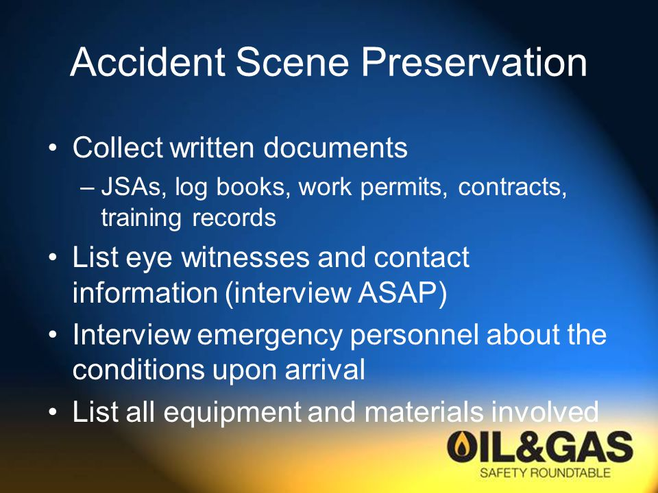 Accident Scene Preservation Collect written documents –JSAs, log books, work permits, contracts, training records List eye witnesses and contact information (interview ASAP) Interview emergency personnel about the conditions upon arrival List all equipment and materials involved