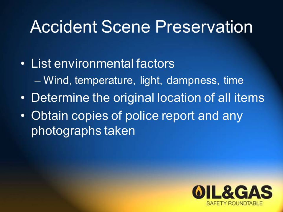 Accident Scene Preservation List environmental factors –Wind, temperature, light, dampness, time Determine the original location of all items Obtain copies of police report and any photographs taken
