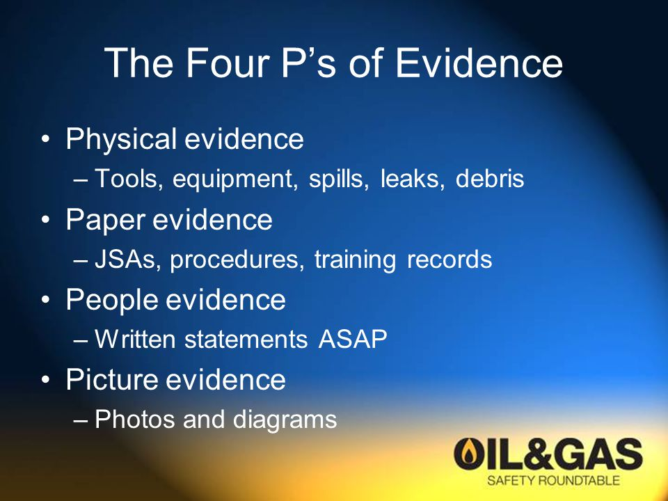The Four P's of Evidence Physical evidence –Tools, equipment, spills, leaks, debris Paper evidence –JSAs, procedures, training records People evidence –Written statements ASAP Picture evidence –Photos and diagrams
