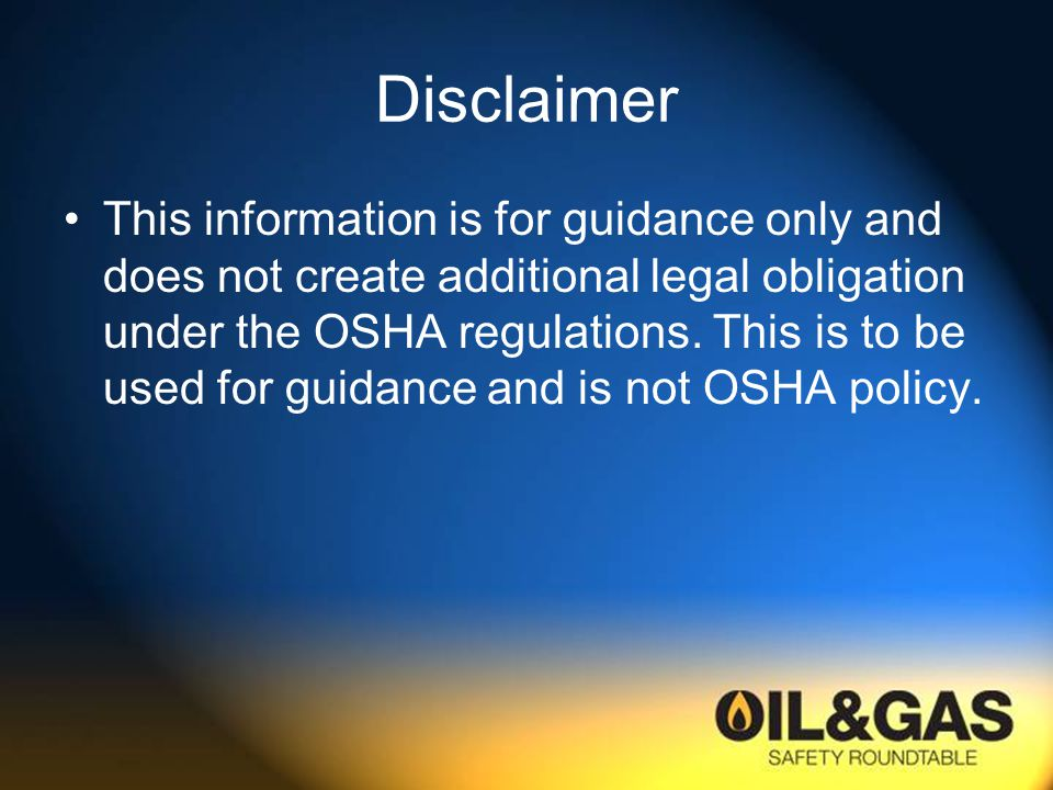 Disclaimer This information is for guidance only and does not create additional legal obligation under the OSHA regulations.