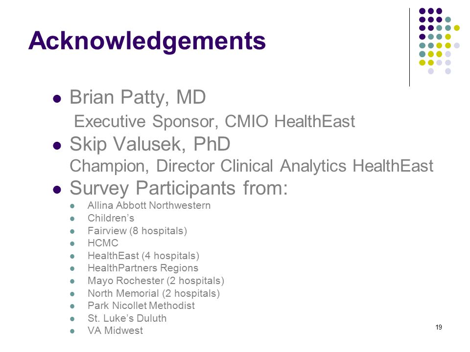 Acknowledgements Brian Patty, MD Executive Sponsor, CMIO HealthEast Skip Valusek, PhD Champion, Director Clinical Analytics HealthEast Survey Participants from: Allina Abbott Northwestern Children's Fairview (8 hospitals) HCMC HealthEast (4 hospitals) HealthPartners Regions Mayo Rochester (2 hospitals) North Memorial (2 hospitals) Park Nicollet Methodist St.