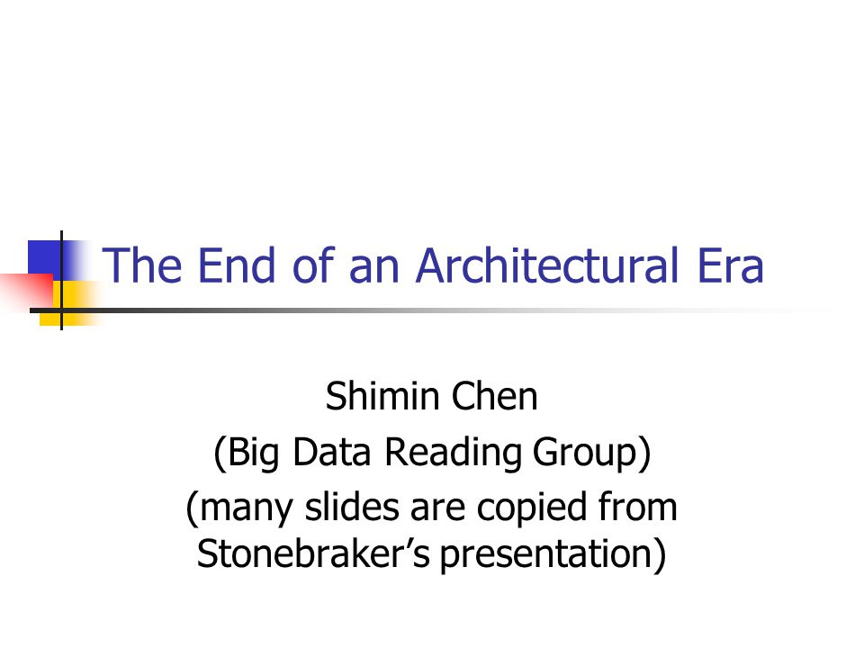 The End of an Architectural Era Shimin Chen (Big Data Reading Group) (many slides are copied from Stonebraker's presentation)