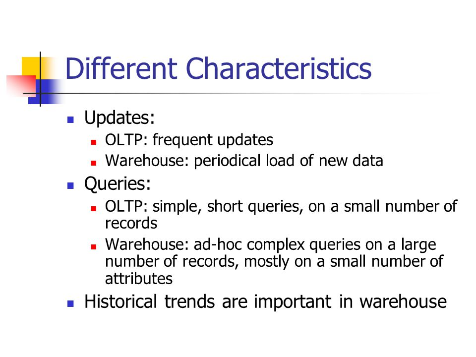 Different Characteristics Updates: OLTP: frequent updates Warehouse: periodical load of new data Queries: OLTP: simple, short queries, on a small numb