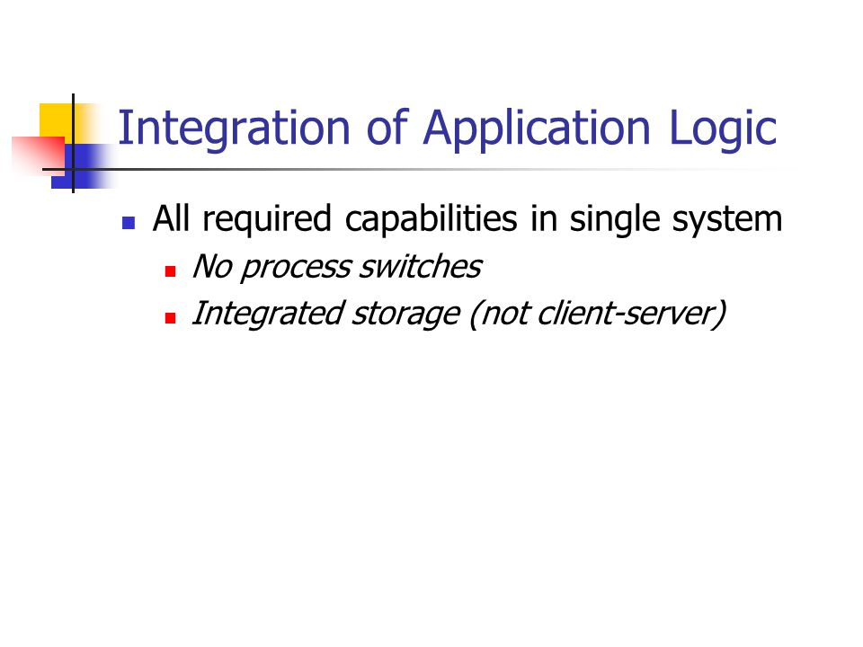 Integration of Application Logic All required capabilities in single system No process switches Integrated storage (not client-server)