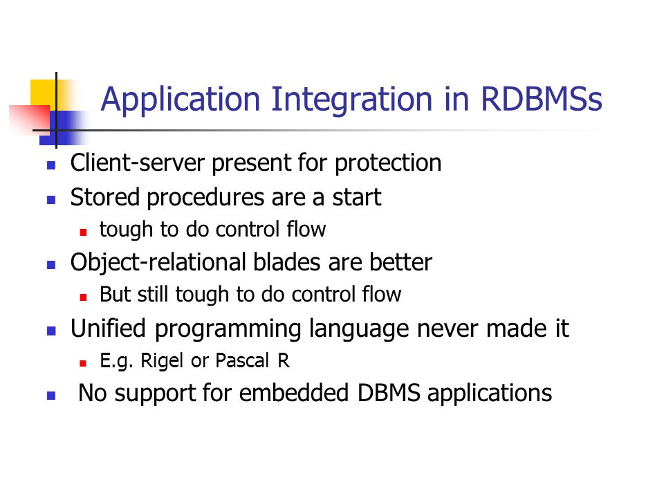 Application Integration in RDBMSs Client-server present for protection Stored procedures are a start tough to do control flow Object-relational blades