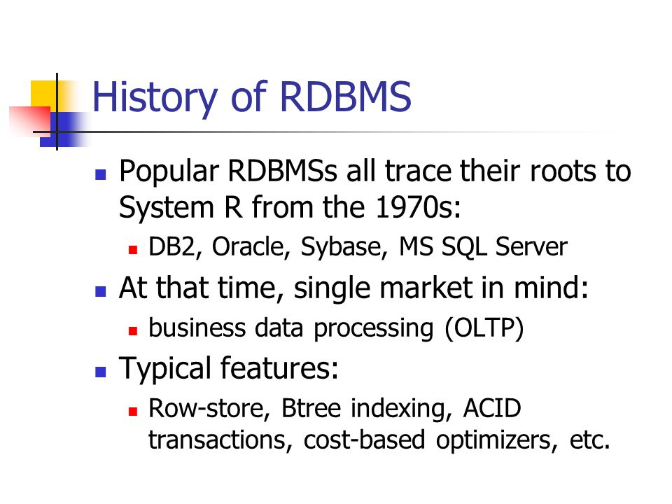 History of RDBMS Popular RDBMSs all trace their roots to System R from the 1970s: DB2, Oracle, Sybase, MS SQL Server At that time, single market in mind: business data processing (OLTP) Typical features: Row-store, Btree indexing, ACID transactions, cost-based optimizers, etc.