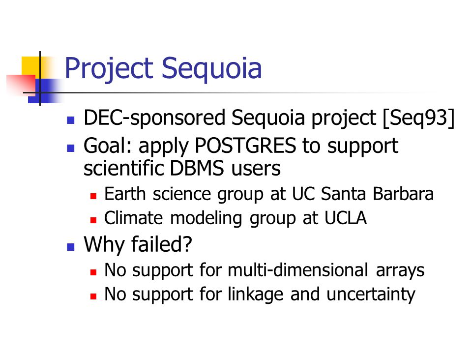 Project Sequoia DEC-sponsored Sequoia project [Seq93] Goal: apply POSTGRES to support scientific DBMS users Earth science group at UC Santa Barbara Climate modeling group at UCLA Why failed.