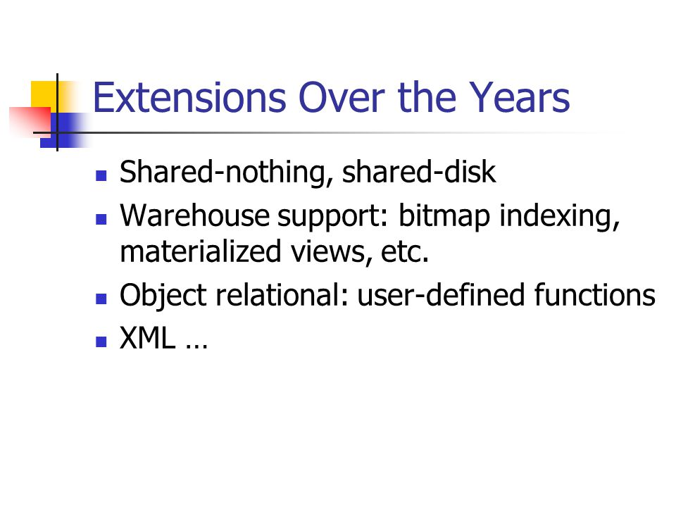 Extensions Over the Years Shared-nothing, shared-disk Warehouse support: bitmap indexing, materialized views, etc. Object relational: user-defined fun