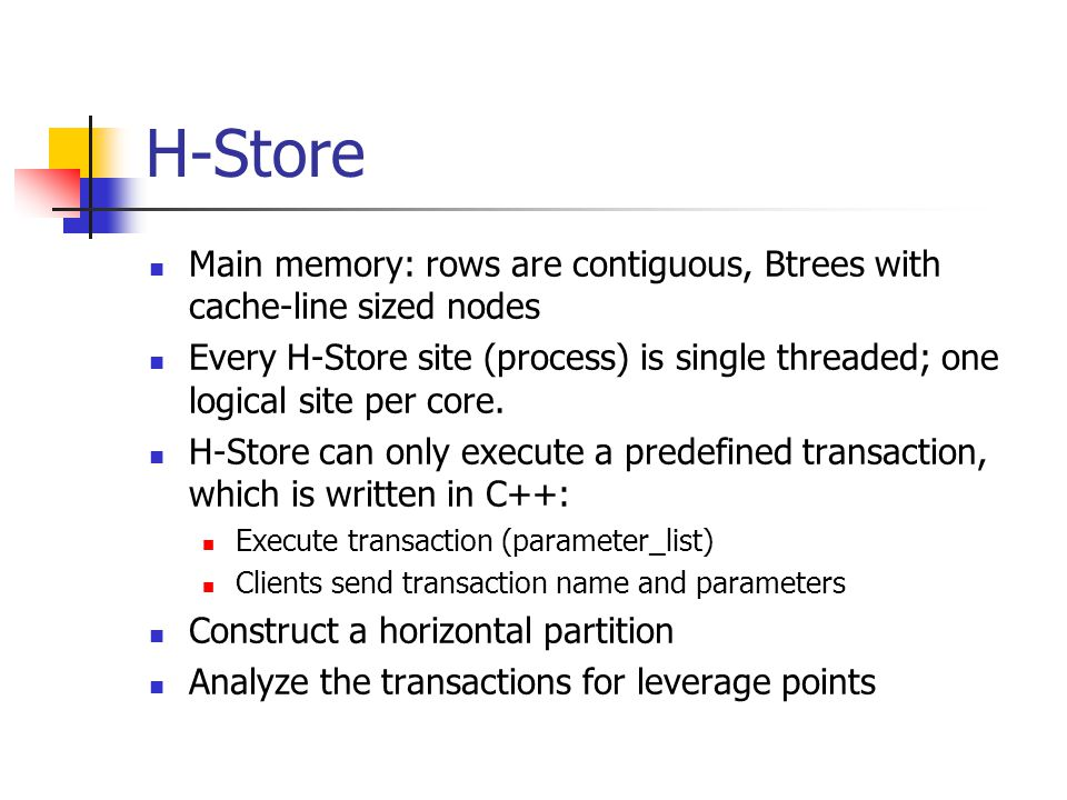 H-Store Main memory: rows are contiguous, Btrees with cache-line sized nodes Every H-Store site (process) is single threaded; one logical site per core.