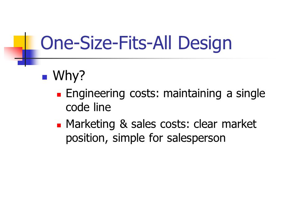 One-Size-Fits-All Design Why? Engineering costs: maintaining a single code line Marketing & sales costs: clear market position, simple for salesperson