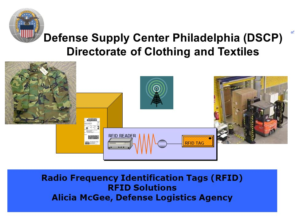 Defense Supply Center Philadelphia (DSCP) Directorate of Clothing and Textiles Radio Frequency Identification Tags (RFID) RFID Solutions Alicia McGee, Defense Logistics Agency RFID TAG RFID READER