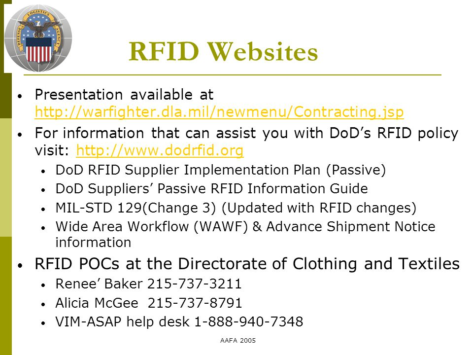 AAFA 2005 RFID Websites Presentation available at http://warfighter.dla.mil/newmenu/Contracting.jsp http://warfighter.dla.mil/newmenu/Contracting.jsp For information that can assist you with DoD's RFID policy visit: http://www.dodrfid.orghttp://www.dodrfid.org DoD RFID Supplier Implementation Plan (Passive) DoD Suppliers' Passive RFID Information Guide MIL-STD 129(Change 3) (Updated with RFID changes) Wide Area Workflow (WAWF) & Advance Shipment Notice information RFID POCs at the Directorate of Clothing and Textiles Renee' Baker 215-737-3211 Alicia McGee 215-737-8791 VIM-ASAP help desk 1-888-940-7348