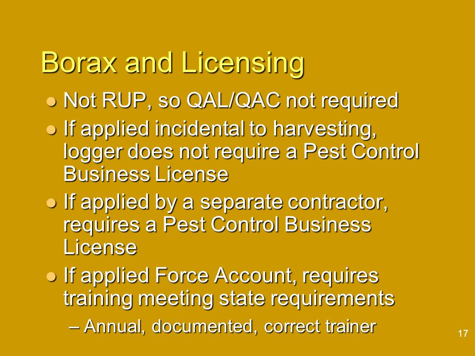 17 Borax and Licensing Not RUP, so QAL/QAC not required Not RUP, so QAL/QAC not required If applied incidental to harvesting, logger does not require a Pest Control Business License If applied incidental to harvesting, logger does not require a Pest Control Business License If applied by a separate contractor, requires a Pest Control Business License If applied by a separate contractor, requires a Pest Control Business License If applied Force Account, requires training meeting state requirements If applied Force Account, requires training meeting state requirements –Annual, documented, correct trainer