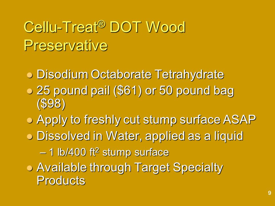 9 Cellu-Treat ® DOT Wood Preservative Disodium Octaborate Tetrahydrate Disodium Octaborate Tetrahydrate 25 pound pail ($61) or 50 pound bag ($98) 25 pound pail ($61) or 50 pound bag ($98) Apply to freshly cut stump surface ASAP Apply to freshly cut stump surface ASAP Dissolved in Water, applied as a liquid Dissolved in Water, applied as a liquid –1 lb/400 ft 2 stump surface Available through Target Specialty Products Available through Target Specialty Products