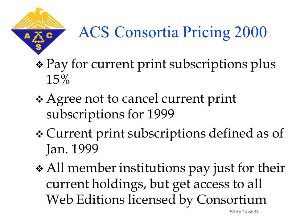 Slide 23 of 33 v Pay for current print subscriptions plus 15% v Agree not to cancel current print subscriptions for 1999 v Current print subscriptions defined as of Jan.