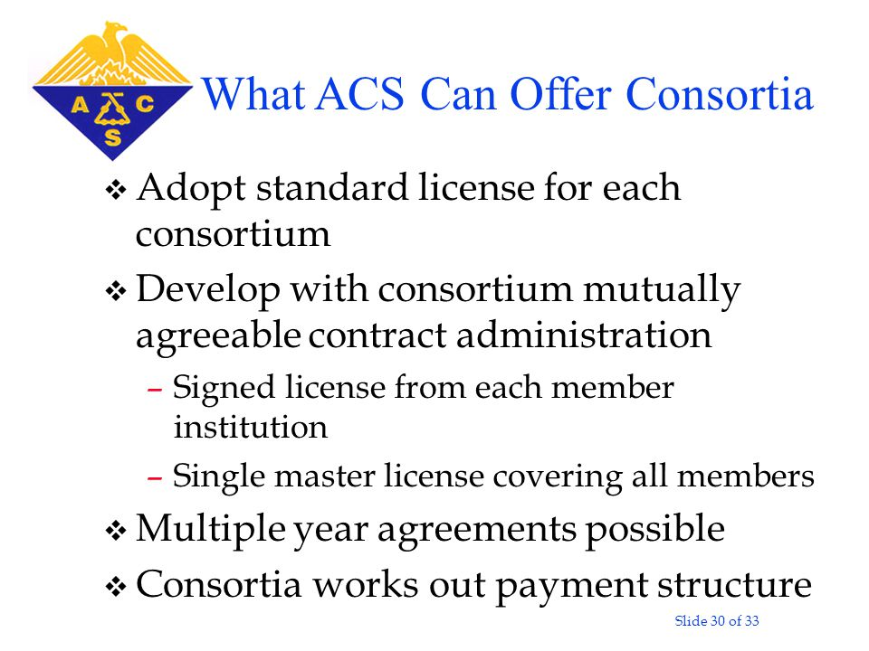 Slide 30 of 33 v Adopt standard license for each consortium v Develop with consortium mutually agreeable contract administration –Signed license from each member institution –Single master license covering all members v Multiple year agreements possible v Consortia works out payment structure What ACS Can Offer Consortia