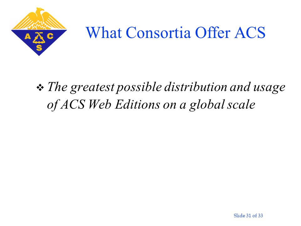 Slide 31 of 33 v The greatest possible distribution and usage of ACS Web Editions on a global scale What Consortia Offer ACS