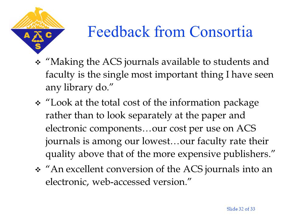 "Slide 32 of 33 v ""Making the ACS journals available to students and faculty is the single most important thing I have seen any library do."" v ""Look at"