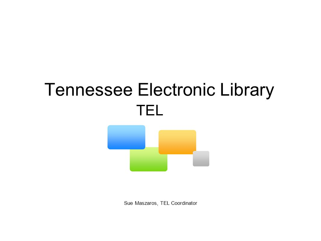 Tennessee Electronic Library Sue Maszaros, TEL Coordinator TEL