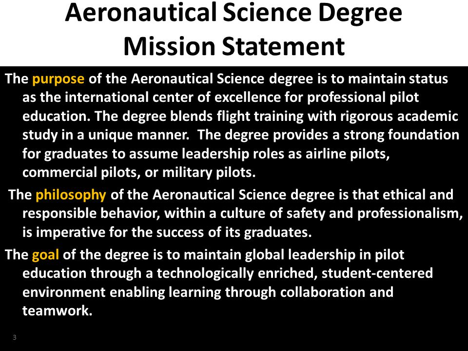 NTAS 2010, Daytona Beach, Florida Aeronautical Science Degree Mission Statement (continued) The intent of the degree is to accomplish its mission by: – utilizing top quality faculty and instructional staff to educate students – developing skills in mathematics, physics, communications and aeronautics – including FAA certification to become a professional pilot in a multi-crewmember jet transport aircraft – providing innovative directions in aviation education – infusing state-of-the-art flight simulation into the curriculum – employing advanced laboratories, equipment, and other facilities – collaborating with industry leaders and aviation experts worldwide – advancing knowledge through leading-edge research in aviation 4