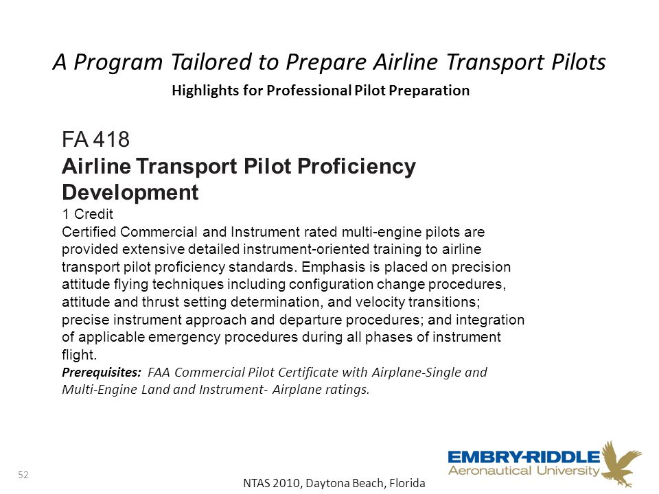 NTAS 2010, Daytona Beach, Florida A Program Tailored to Prepare Airline Transport Pilots 52 FA 418 Airline Transport Pilot Proficiency Development 1 Credit Certified Commercial and Instrument rated multi-engine pilots are provided extensive detailed instrument-oriented training to airline transport pilot proficiency standards.