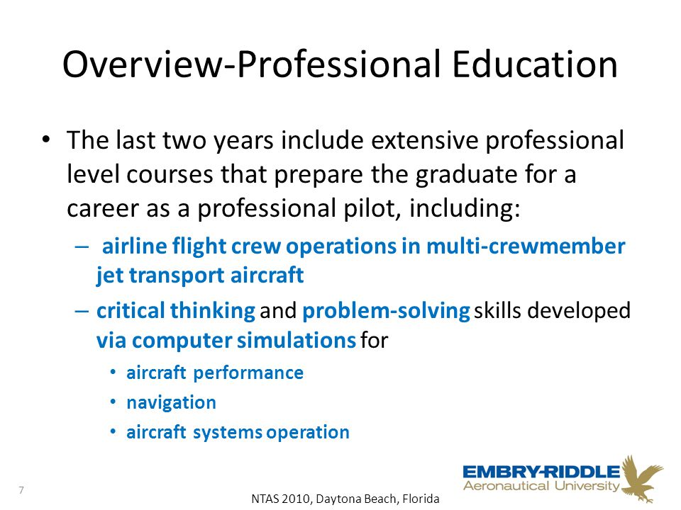 NTAS 2010, Daytona Beach, Florida Overview-Professional Education The last two years include extensive professional level courses that prepare the graduate for a career as a professional pilot, including: – airline flight crew operations in multi-crewmember jet transport aircraft – critical thinking and problem-solving skills developed via computer simulations for aircraft performance navigation aircraft systems operation 7