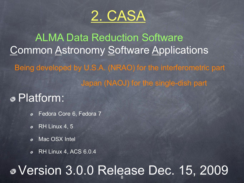 8 2. CASA Platform: Fedora Core 6, Fedora 7 RH Linux 4, 5 Mac OSX Intel RH Linux 4, ACS 6.0.4 Version 3.0.0 Release Dec. 15, 2009 ALMA Data Reduction