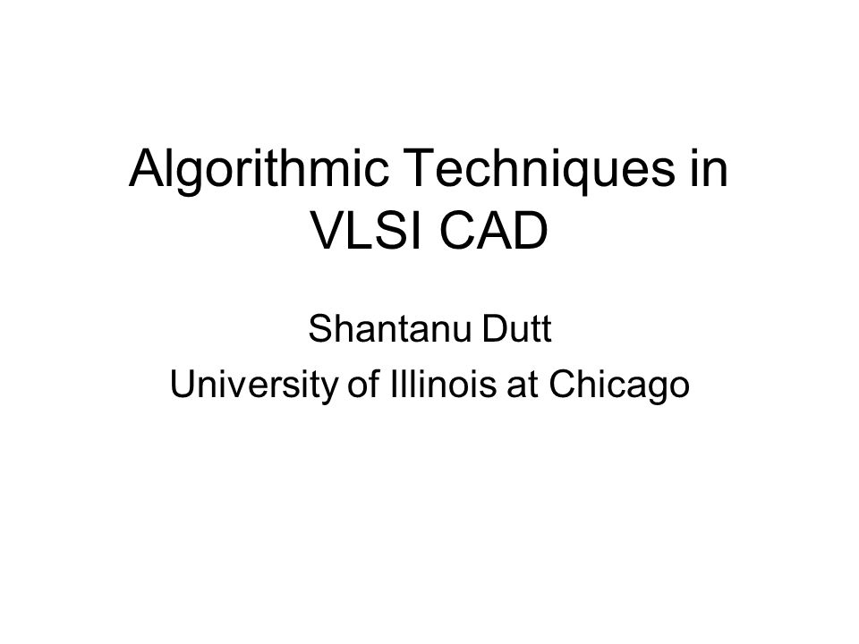 Algorithmic Techniques in VLSI CAD Shantanu Dutt University of Illinois at Chicago