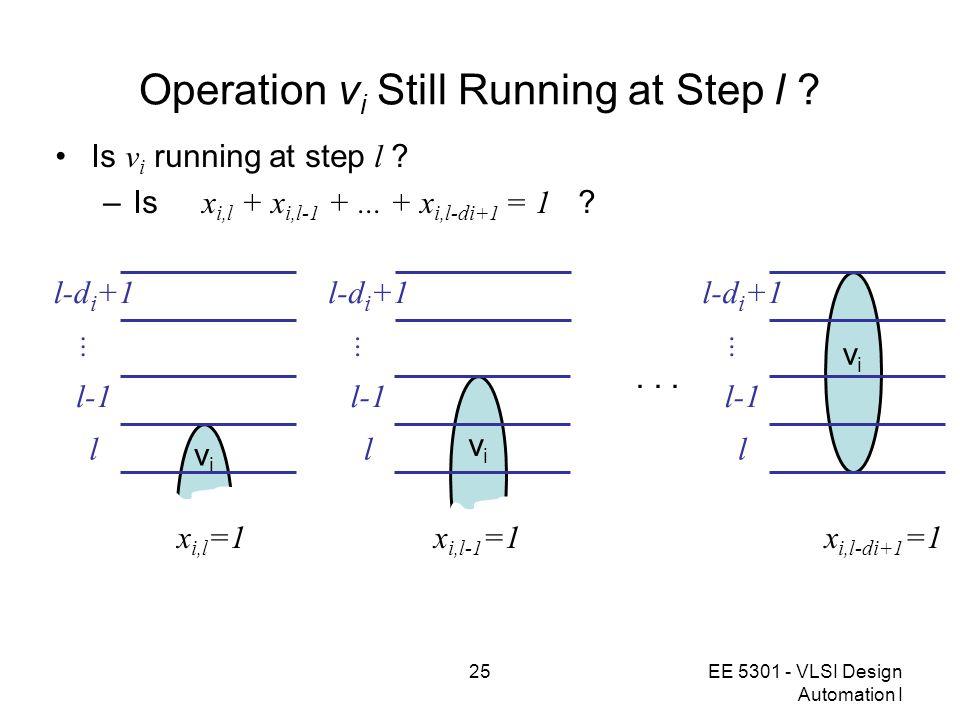 25EE 5301 - VLSI Design Automation I Operation v i Still Running at Step l ? Is v i running at step l ? –Is x i,l + x i,l-1 +... + x i,l-di+1 = 1 ? vi