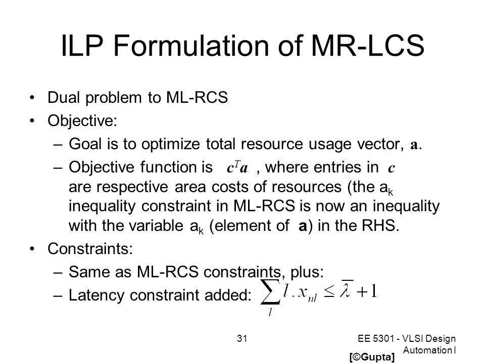 31EE 5301 - VLSI Design Automation I ILP Formulation of MR-LCS Dual problem to ML-RCS Objective: –Goal is to optimize total resource usage vector, a.
