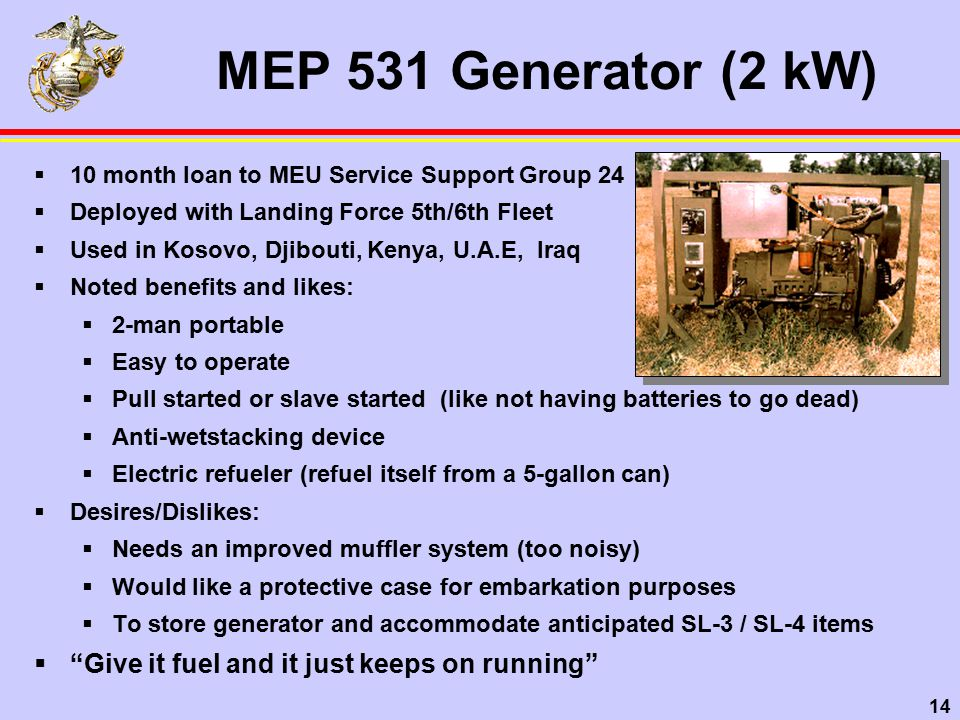 14 MEP 531 Generator (2 kW)  10 month loan to MEU Service Support Group 24  Deployed with Landing Force 5th/6th Fleet  Used in Kosovo, Djibouti, Kenya, U.A.E, Iraq  Noted benefits and likes:  2-man portable  Easy to operate  Pull started or slave started (like not having batteries to go dead)  Anti-wetstacking device  Electric refueler (refuel itself from a 5-gallon can)  Desires/Dislikes:  Needs an improved muffler system (too noisy)  Would like a protective case for embarkation purposes  To store generator and accommodate anticipated SL-3 / SL-4 items  Give it fuel and it just keeps on running