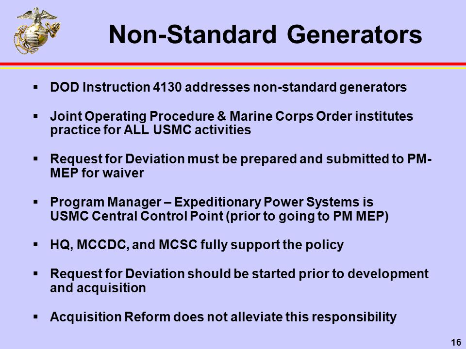 16 Non-Standard Generators  DOD Instruction 4130 addresses non-standard generators  Joint Operating Procedure & Marine Corps Order institutes practice for ALL USMC activities  Request for Deviation must be prepared and submitted to PM- MEP for waiver  Program Manager – Expeditionary Power Systems is USMC Central Control Point (prior to going to PM MEP)  HQ, MCCDC, and MCSC fully support the policy  Request for Deviation should be started prior to development and acquisition  Acquisition Reform does not alleviate this responsibility