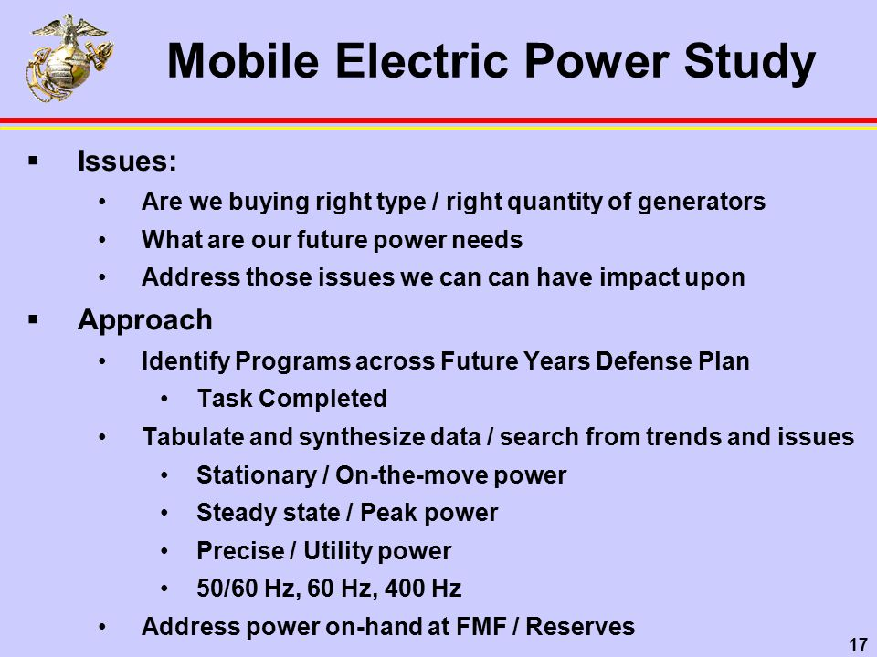 17 Mobile Electric Power Study  Issues: Are we buying right type / right quantity of generators What are our future power needs Address those issues we can can have impact upon  Approach Identify Programs across Future Years Defense Plan Task Completed Tabulate and synthesize data / search from trends and issues Stationary / On-the-move power Steady state / Peak power Precise / Utility power 50/60 Hz, 60 Hz, 400 Hz Address power on-hand at FMF / Reserves