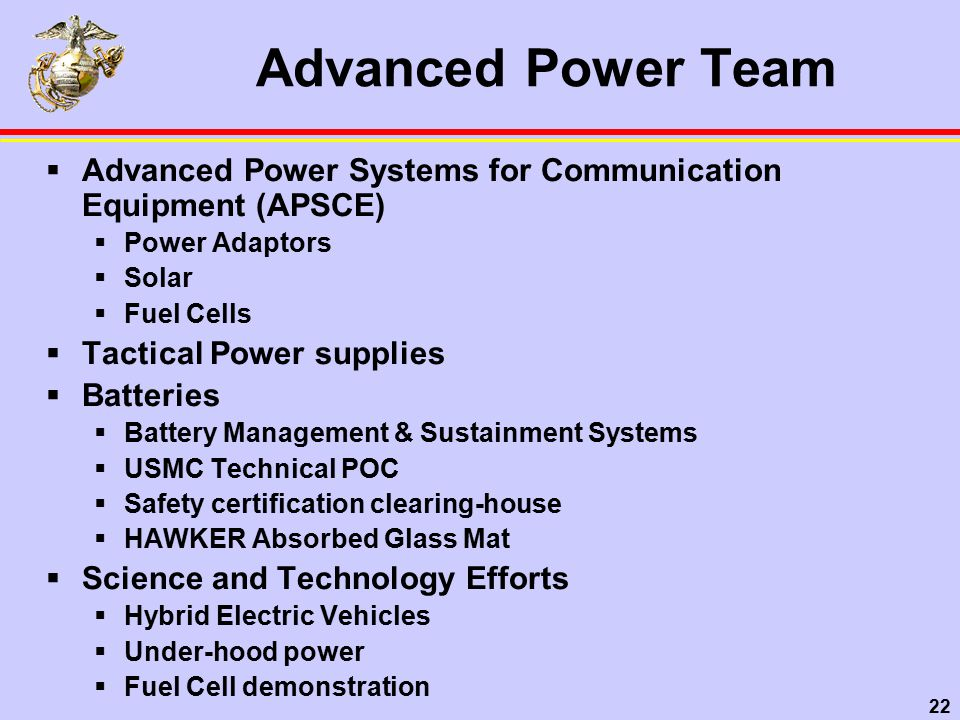 22 Advanced Power Team  Advanced Power Systems for Communication Equipment (APSCE)  Power Adaptors  Solar  Fuel Cells  Tactical Power supplies  Batteries  Battery Management & Sustainment Systems  USMC Technical POC  Safety certification clearing-house  HAWKER Absorbed Glass Mat  Science and Technology Efforts  Hybrid Electric Vehicles  Under-hood power  Fuel Cell demonstration