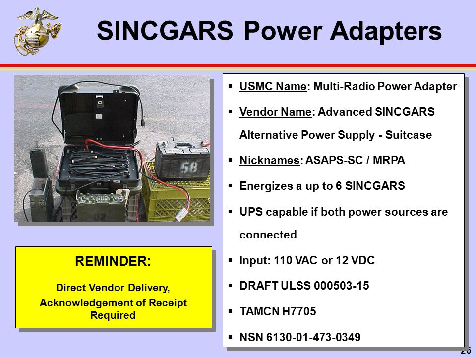 26  USMC Name: Multi-Radio Power Adapter  Vendor Name: Advanced SINCGARS Alternative Power Supply - Suitcase  Nicknames: ASAPS-SC / MRPA  Energizes a up to 6 SINCGARS  UPS capable if both power sources are connected  Input: 110 VAC or 12 VDC  DRAFT ULSS 000503-15  TAMCN H7705  NSN 6130-01-473-0349  USMC Name: Multi-Radio Power Adapter  Vendor Name: Advanced SINCGARS Alternative Power Supply - Suitcase  Nicknames: ASAPS-SC / MRPA  Energizes a up to 6 SINCGARS  UPS capable if both power sources are connected  Input: 110 VAC or 12 VDC  DRAFT ULSS 000503-15  TAMCN H7705  NSN 6130-01-473-0349 SINCGARS Power Adapters REMINDER: Direct Vendor Delivery, Acknowledgement of Receipt Required REMINDER: Direct Vendor Delivery, Acknowledgement of Receipt Required