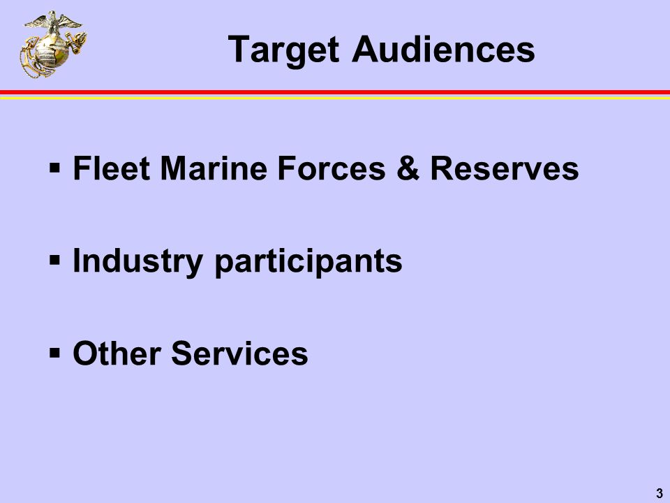 3 Target Audiences  Fleet Marine Forces & Reserves  Industry participants  Other Services