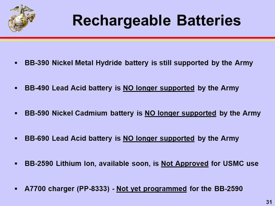 31 Rechargeable Batteries  BB-390 Nickel Metal Hydride battery is still supported by the Army  BB-490 Lead Acid battery is NO longer supported by the Army  BB-590 Nickel Cadmium battery is NO longer supported by the Army  BB-690 Lead Acid battery is NO longer supported by the Army  BB-2590 Lithium Ion, available soon, is Not Approved for USMC use  A7700 charger (PP-8333) - Not yet programmed for the BB-2590