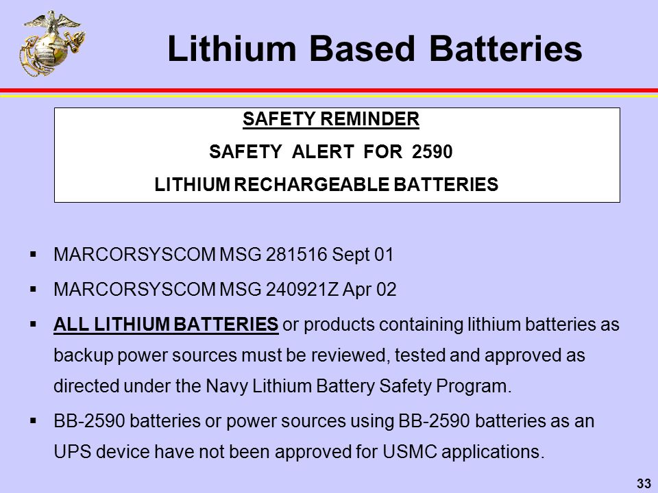 33 Lithium Based Batteries SAFETY REMINDER SAFETY ALERT FOR 2590 LITHIUM RECHARGEABLE BATTERIES  MARCORSYSCOM MSG 281516 Sept 01  MARCORSYSCOM MSG 240921Z Apr 02  ALL LITHIUM BATTERIES or products containing lithium batteries as backup power sources must be reviewed, tested and approved as directed under the Navy Lithium Battery Safety Program.