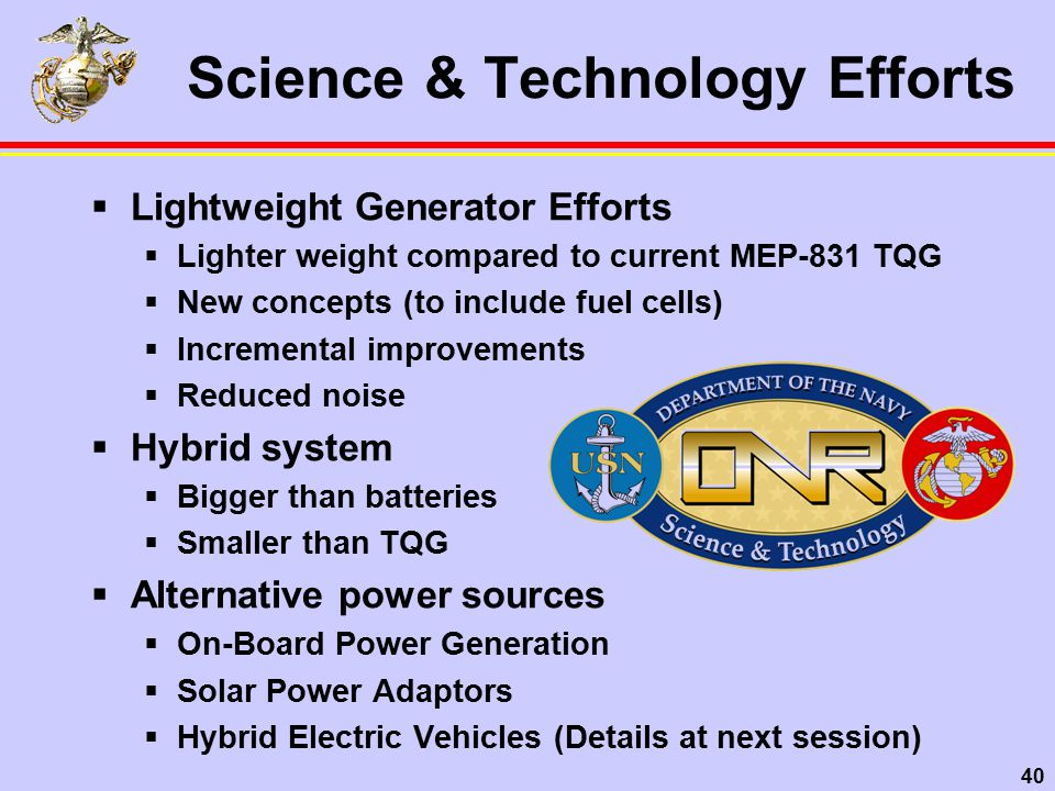 40 Science & Technology Efforts  Lightweight Generator Efforts  Lighter weight compared to current MEP-831 TQG  New concepts (to include fuel cells)  Incremental improvements  Reduced noise  Hybrid system  Bigger than batteries  Smaller than TQG  Alternative power sources  On-Board Power Generation  Solar Power Adaptors  Hybrid Electric Vehicles (Details at next session)
