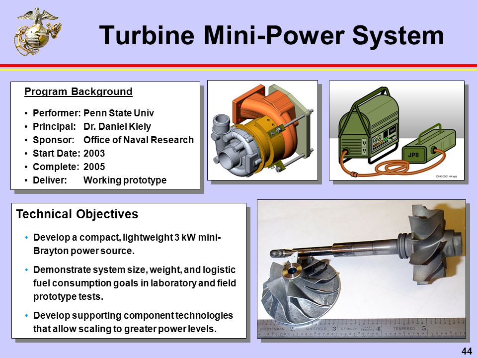 44 Turbine Mini-Power System Technical Objectives Develop a compact, lightweight 3 kW mini- Brayton power source.