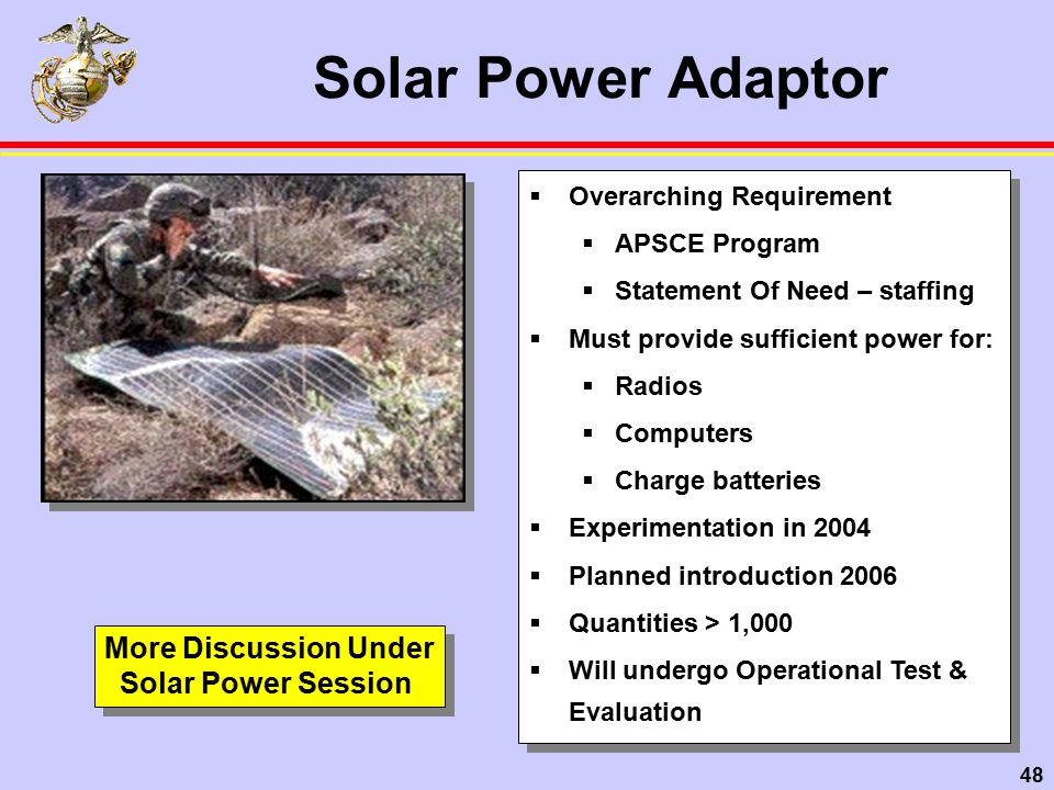 48 Solar Power Adaptor  Overarching Requirement  APSCE Program  Statement Of Need – staffing  Must provide sufficient power for:  Radios  Computers  Charge batteries  Experimentation in 2004  Planned introduction 2006  Quantities > 1,000  Will undergo Operational Test & Evaluation  Overarching Requirement  APSCE Program  Statement Of Need – staffing  Must provide sufficient power for:  Radios  Computers  Charge batteries  Experimentation in 2004  Planned introduction 2006  Quantities > 1,000  Will undergo Operational Test & Evaluation More Discussion Under Solar Power Session More Discussion Under Solar Power Session