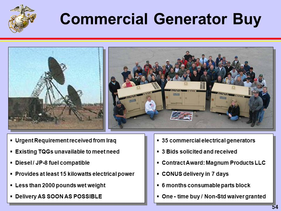 54 Commercial Generator Buy  35 commercial electrical generators  3 Bids solicited and received  Contract Award: Magnum Products LLC  CONUS delivery in 7 days  6 months consumable parts block  One - time buy / Non-Std waiver granted  35 commercial electrical generators  3 Bids solicited and received  Contract Award: Magnum Products LLC  CONUS delivery in 7 days  6 months consumable parts block  One - time buy / Non-Std waiver granted  Urgent Requirement received from Iraq  Existing TQGs unavailable to meet need  Diesel / JP-8 fuel compatible  Provides at least 15 kilowatts electrical power  Less than 2000 pounds wet weight  Delivery AS SOON AS POSSIBLE  Urgent Requirement received from Iraq  Existing TQGs unavailable to meet need  Diesel / JP-8 fuel compatible  Provides at least 15 kilowatts electrical power  Less than 2000 pounds wet weight  Delivery AS SOON AS POSSIBLE