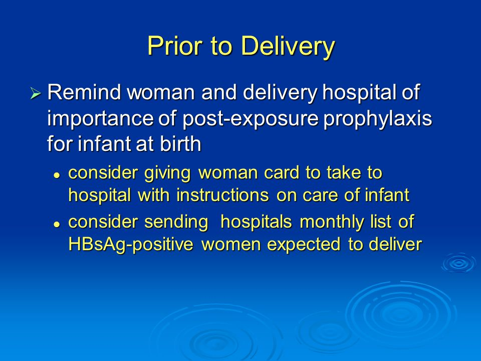 Prior to Delivery  Remind woman and delivery hospital of importance of post-exposure prophylaxis for infant at birth consider giving woman card to take to hospital with instructions on care of infant consider giving woman card to take to hospital with instructions on care of infant consider sending hospitals monthly list of HBsAg-positive women expected to deliver consider sending hospitals monthly list of HBsAg-positive women expected to deliver