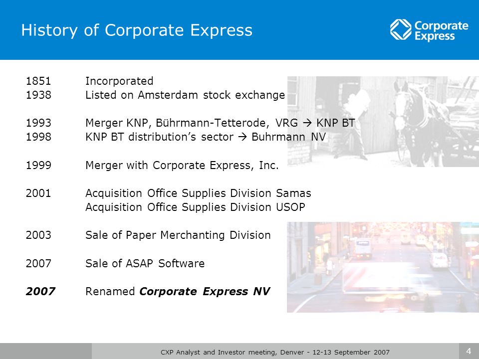 4 CXP Analyst and Investor meeting, Denver - 12-13 September 2007 History of Corporate Express 1851 Incorporated 1938 Listed on Amsterdam stock exchange 1993 Merger KNP, Bührmann-Tetterode, VRG  KNP BT 1998 KNP BT distribution's sector  Buhrmann NV 1999 Merger with Corporate Express, Inc.