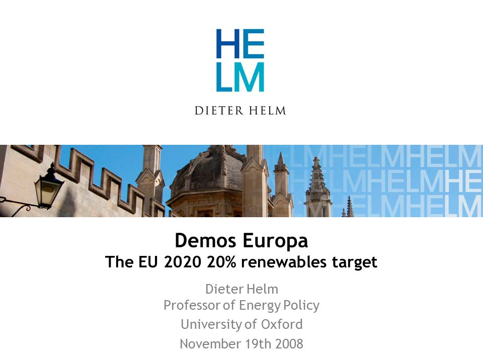 Demos Europa The EU 2020 20% renewables target Dieter Helm Professor of Energy Policy University of Oxford November 19th 2008