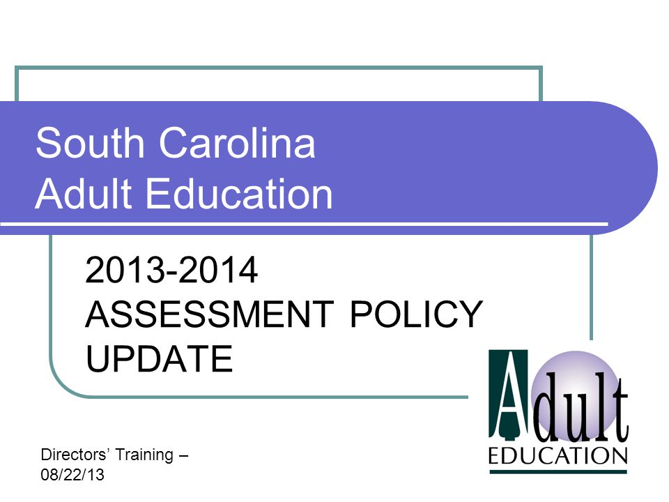 South Carolina Adult Education 2013-2014 ASSESSMENT POLICY UPDATE Directors' Training – 08/22/13